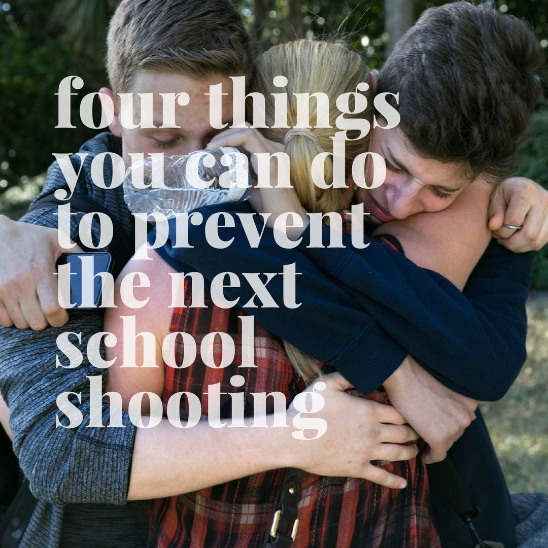 Four Things You Can Do To Prevent The Next School Shooting